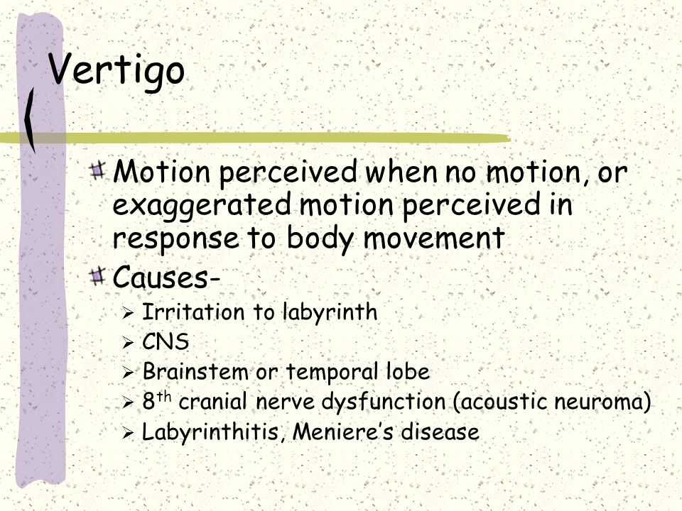 VertigoMotion perceived when no motion, or exaggerated motion perceived in response to body movement.