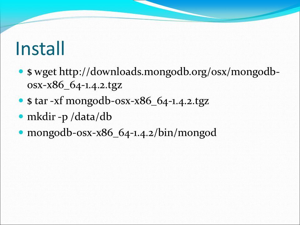 Install $ wget http://downloads.mongodb.org/osx/mongodb- osx-x86_64-1.4.2.tgz. $ tar -xf mongodb-osx-x86_64-1.4.2.tgz.