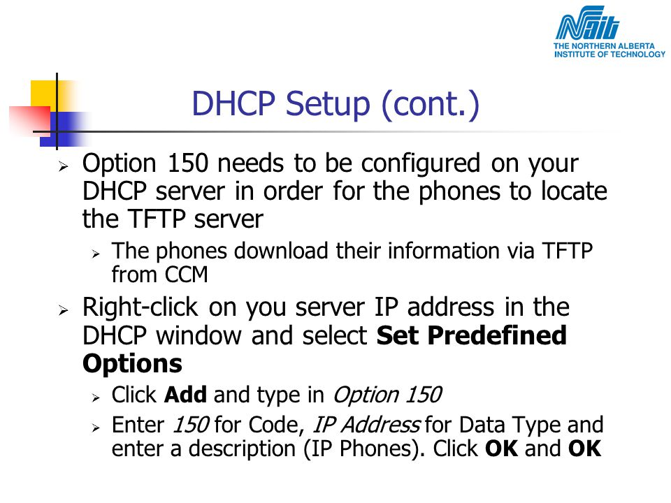DHCP Setup (cont.) Option 150 needs to be configured on your DHCP server in order for the phones to locate the TFTP server.