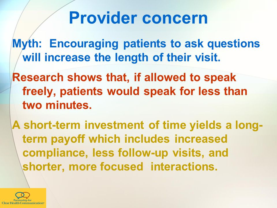 Provider concern Myth: Encouraging patients to ask questions will increase the length of their visit.