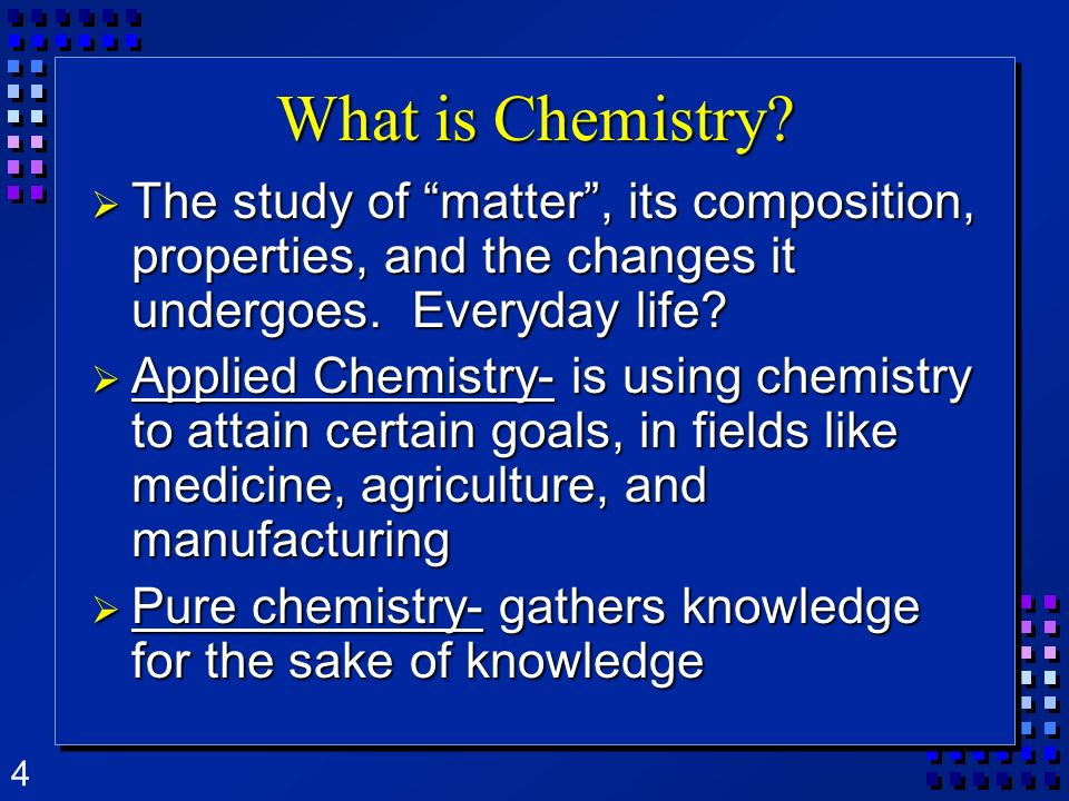 What is Chemistry The study of matter , its composition, properties, and the changes it undergoes. Everyday life