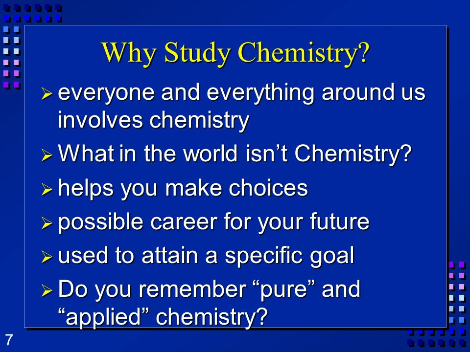 Why Study Chemistry everyone and everything around us involves chemistry. What in the world isn't Chemistry
