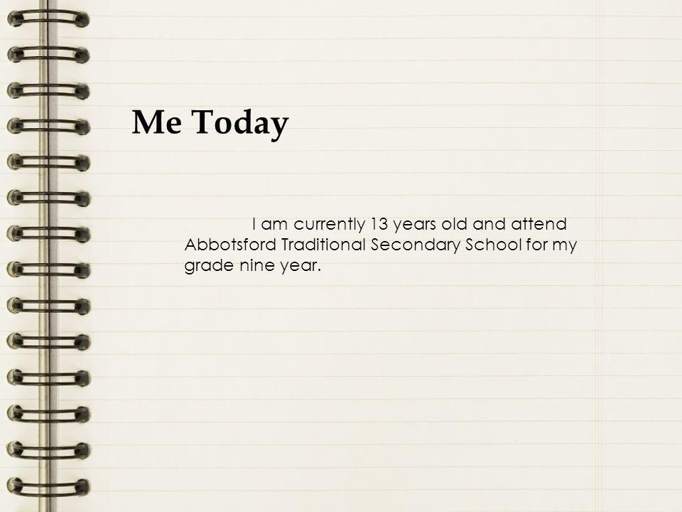 Me Today I am currently 13 years old and attend Abbotsford Traditional Secondary School for my grade nine year.