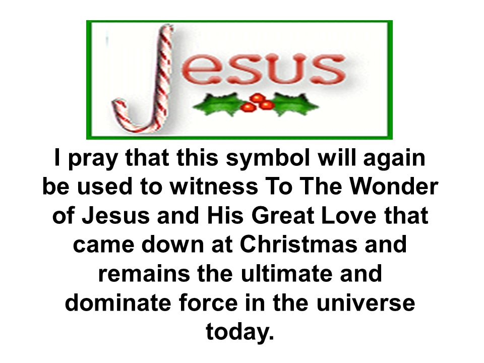 I pray that this symbol will again be used to witness To The Wonder of Jesus and His Great Love that came down at Christmas and remains the ultimate and dominate force in the universe today.