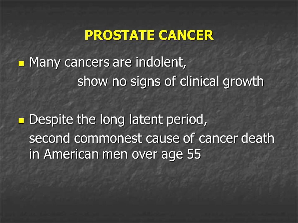 PROSTATE CANCER Many cancers are indolent, show no signs of clinical growth. Despite the long latent period,