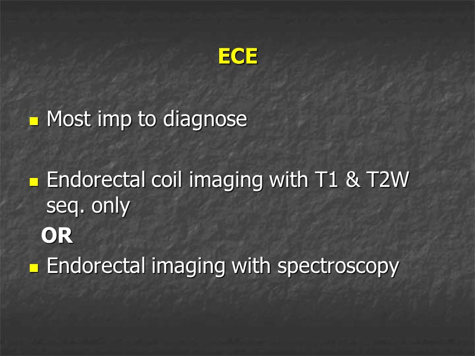 ECE Most imp to diagnose. Endorectal coil imaging with T1 & T2W seq.
