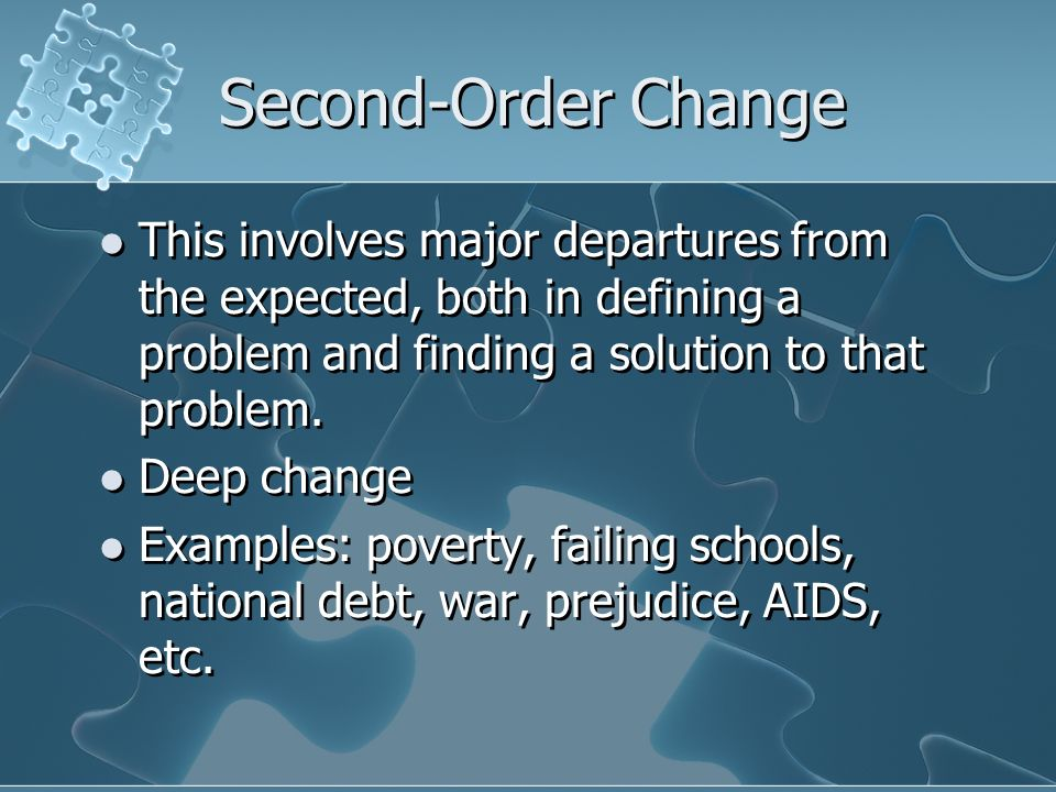 Second-Order ChangeThis involves major departures from the expected, both in defining a problem and finding a solution to that problem.