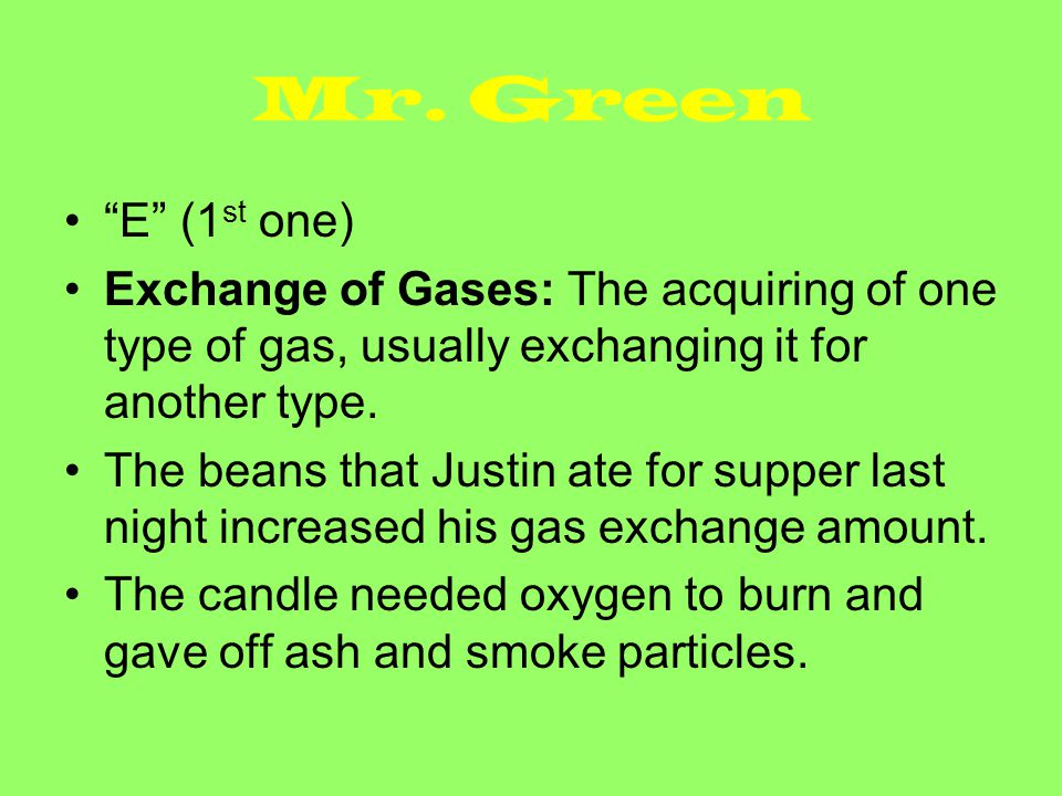 Mr. Green E (1st one) Exchange of Gases: The acquiring of one type of gas, usually exchanging it for another type.