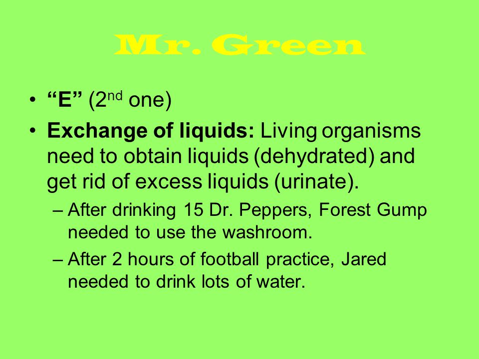 Mr. Green E (2nd one) Exchange of liquids: Living organisms need to obtain liquids (dehydrated) and get rid of excess liquids (urinate).