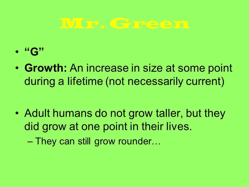 Mr. Green G Growth: An increase in size at some point during a lifetime (not necessarily current)