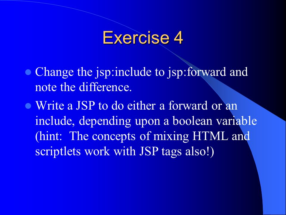 Exercise 4 Change the jsp:include to jsp:forward and note the difference.