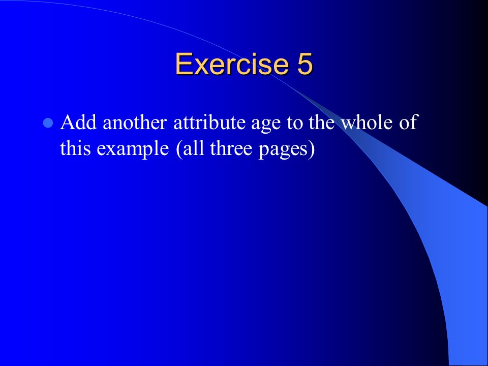 Exercise 5 Add another attribute age to the whole of this example (all three pages)
