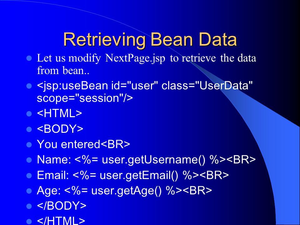 Retrieving Bean Data Let us modify NextPage.jsp to retrieve the data from bean.. <jsp:useBean id= user class= UserData scope= session />