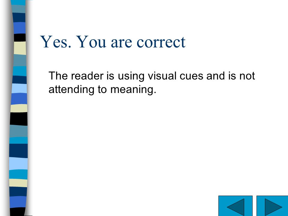 Yes. You are correct The reader is using visual cues and is not attending to meaning.