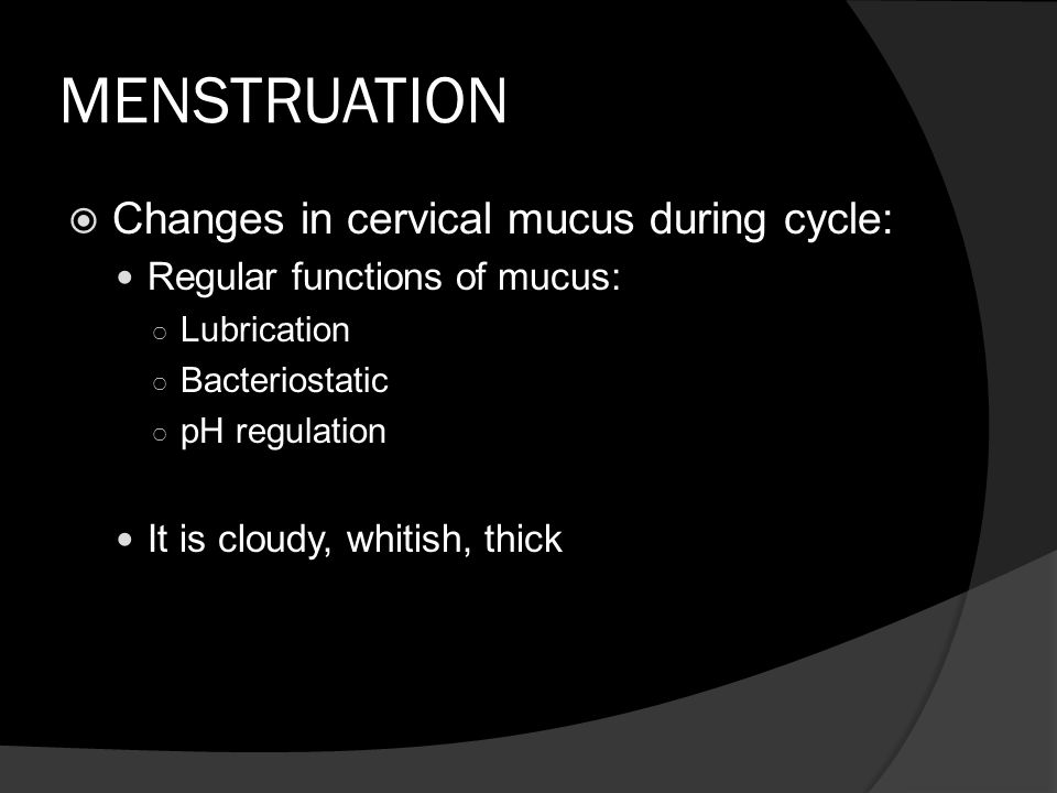 MENSTRUATION Changes in cervical mucus during cycle: