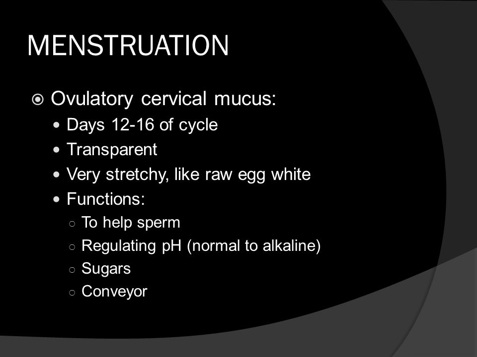 MENSTRUATION Ovulatory cervical mucus: Days 12-16 of cycle Transparent