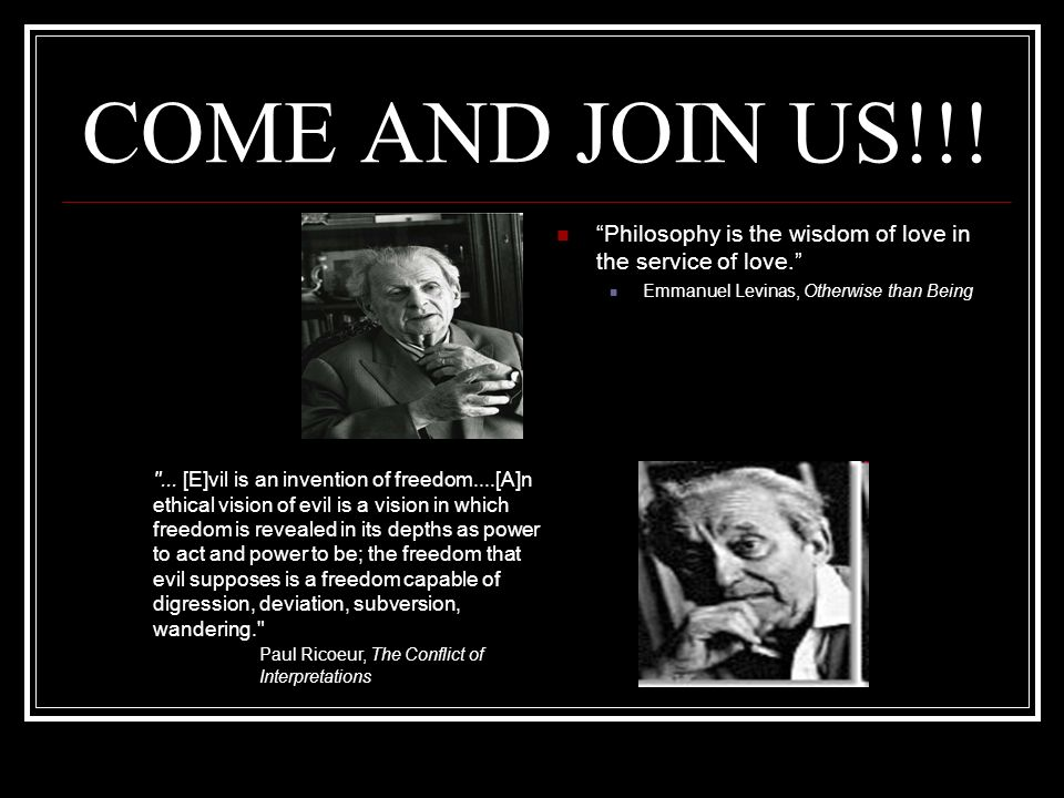 COME AND JOIN US!!! Philosophy is the wisdom of love in the service of love. Emmanuel Levinas, Otherwise than Being.