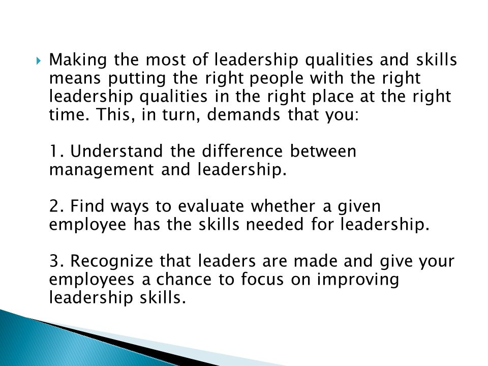 Making the most of leadership qualities and skills means putting the right people with the right leadership qualities in the right place at the right time.