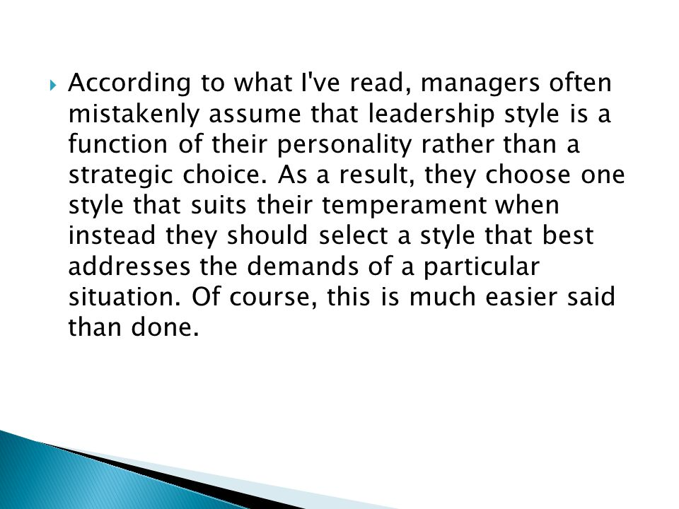 According to what I ve read, managers often mistakenly assume that leadership style is a function of their personality rather than a strategic choice.