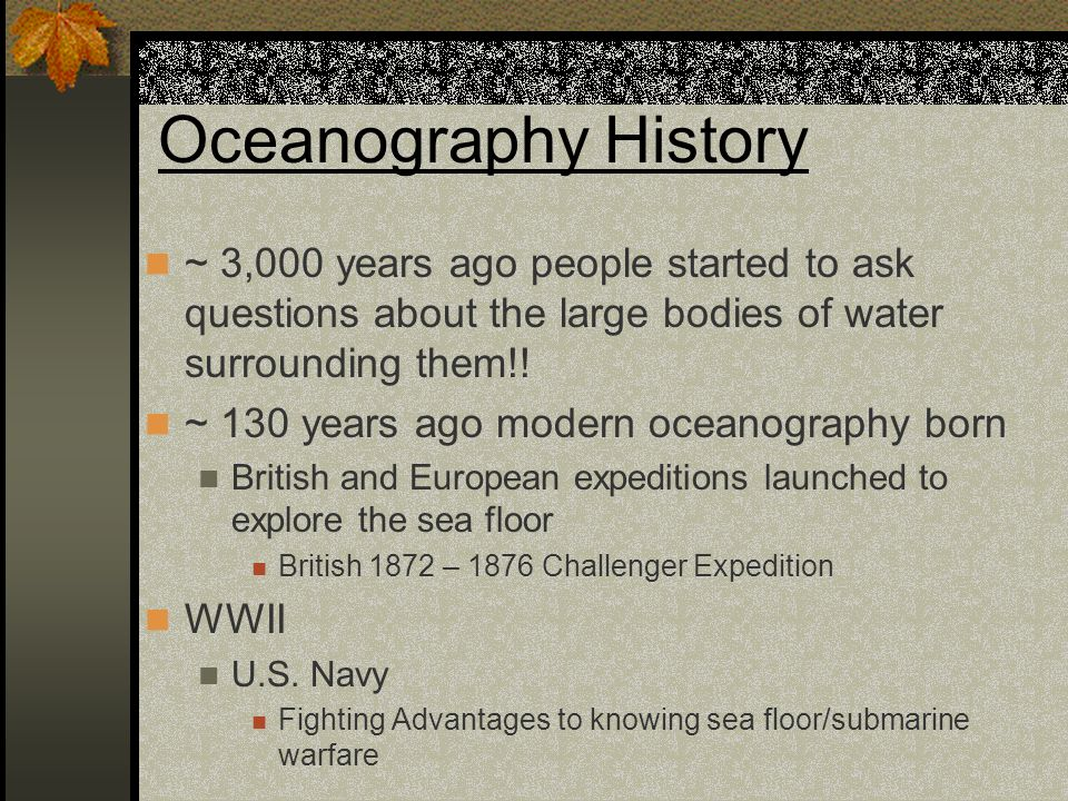 Oceanography History ~ 3,000 years ago people started to ask questions about the large bodies of water surrounding them!!