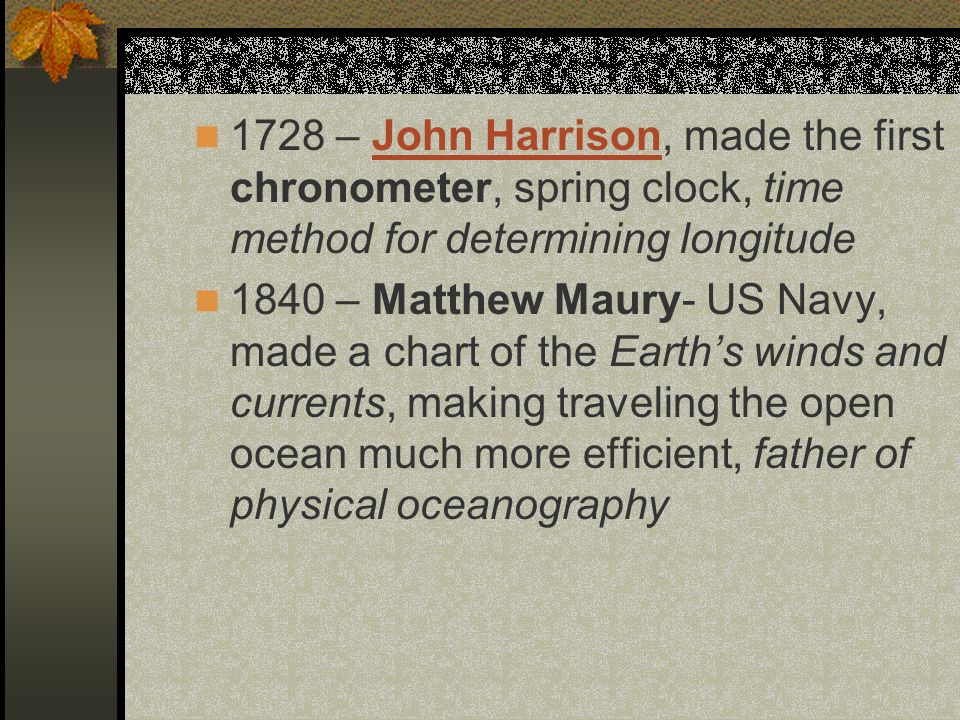 1728 – John Harrison, made the first chronometer, spring clock, time method for determining longitude