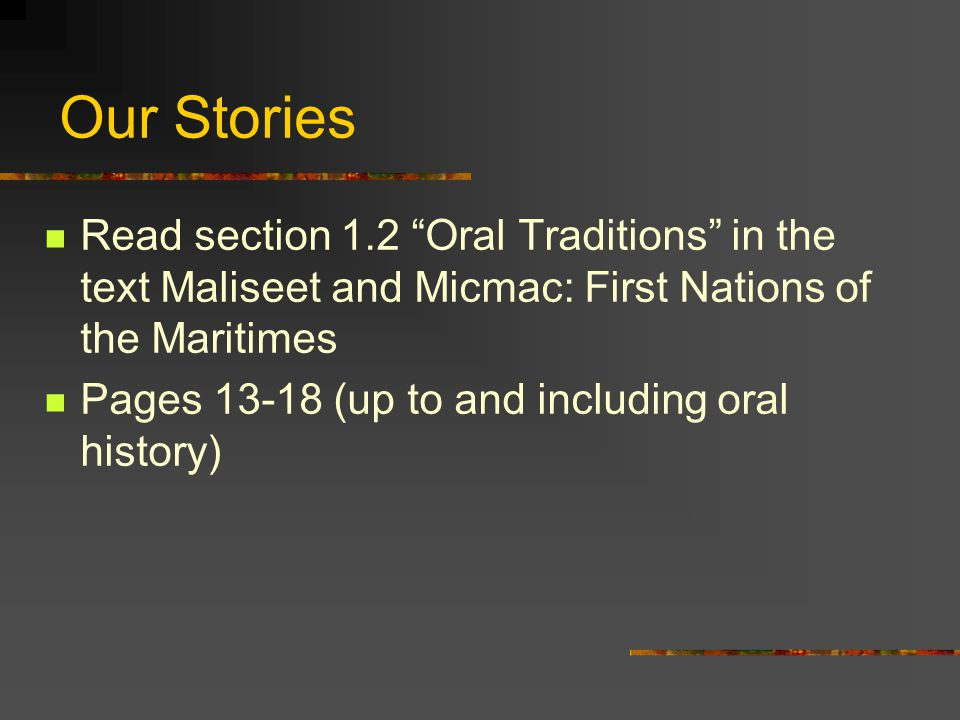 Our Stories Read section 1.2 Oral Traditions in the text Maliseet and Micmac: First Nations of the Maritimes.