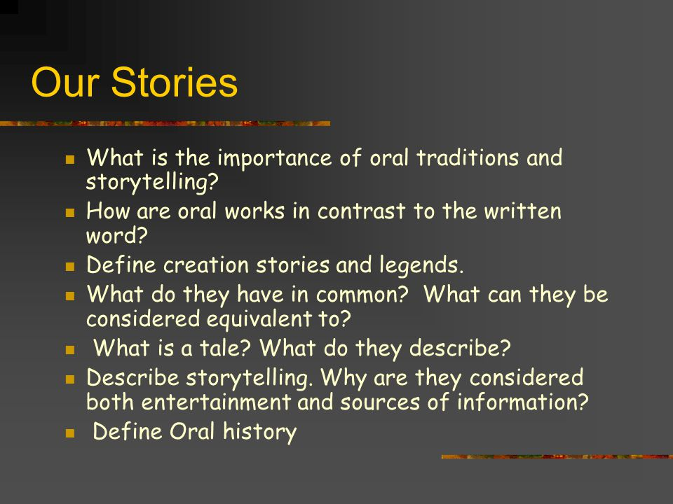 Our Stories What is the importance of oral traditions and storytelling How are oral works in contrast to the written word