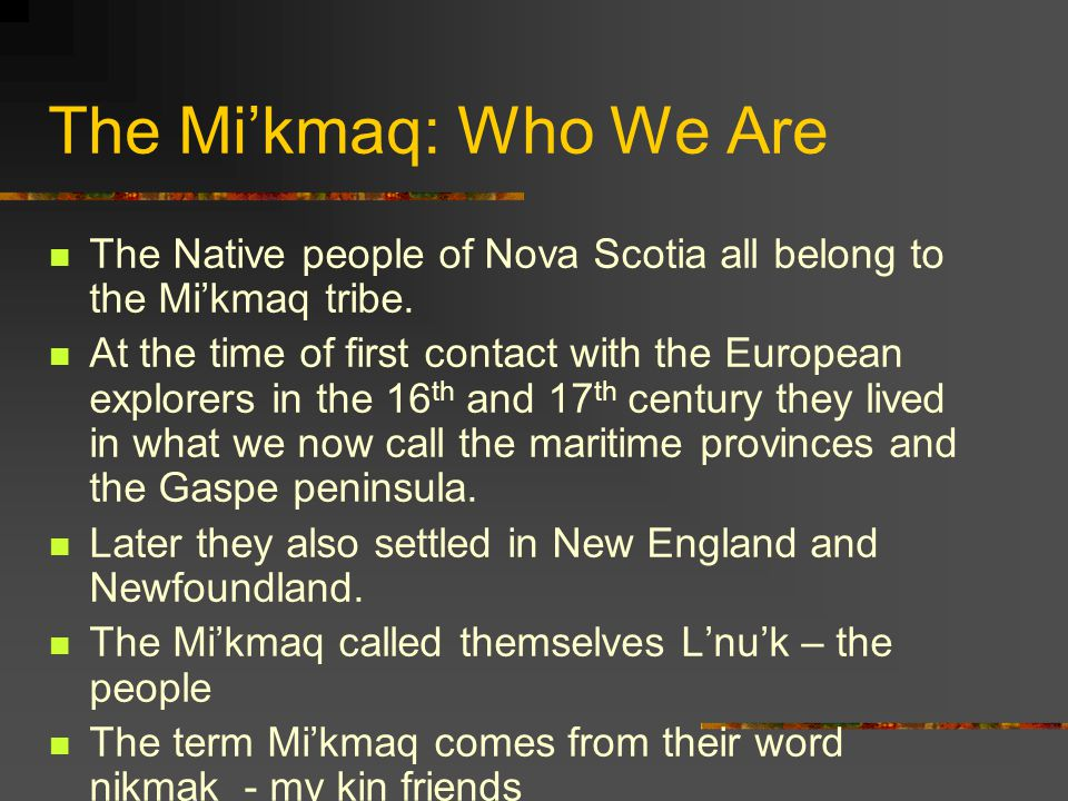 The Mi'kmaq: Who We Are The Native people of Nova Scotia all belong to the Mi'kmaq tribe.