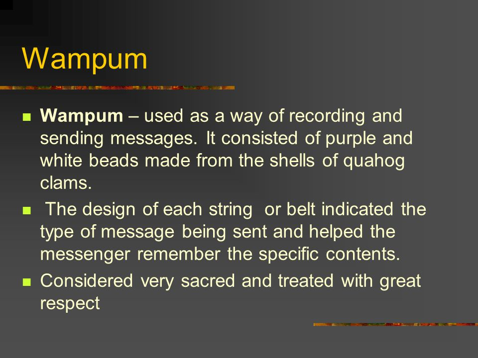 Wampum Wampum – used as a way of recording and sending messages. It consisted of purple and white beads made from the shells of quahog clams.