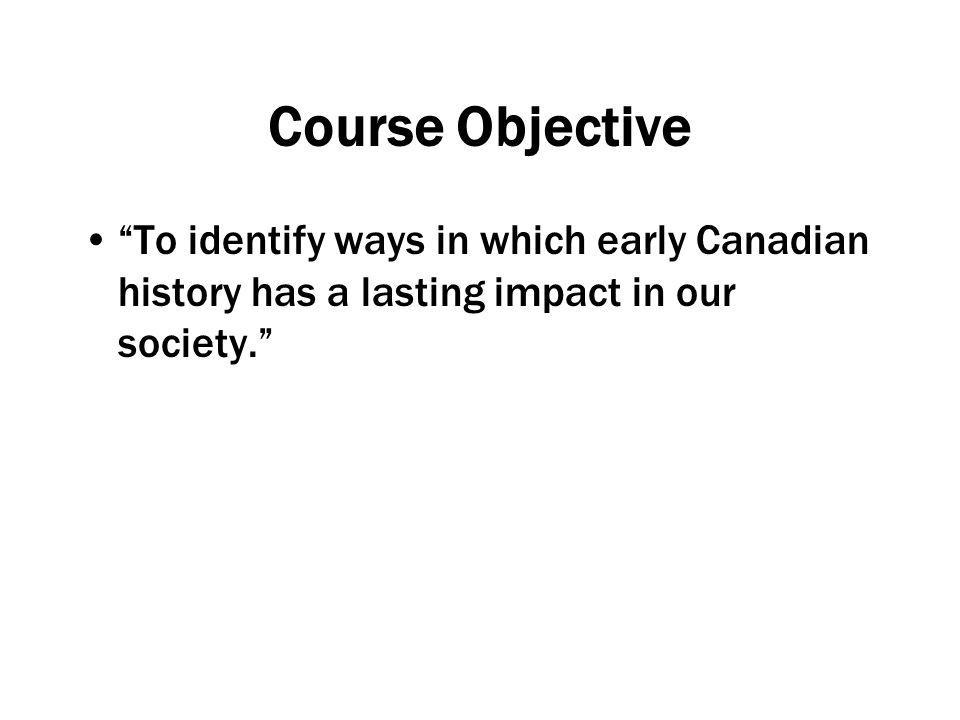 Course Objective To identify ways in which early Canadian history has a lasting impact in our society.