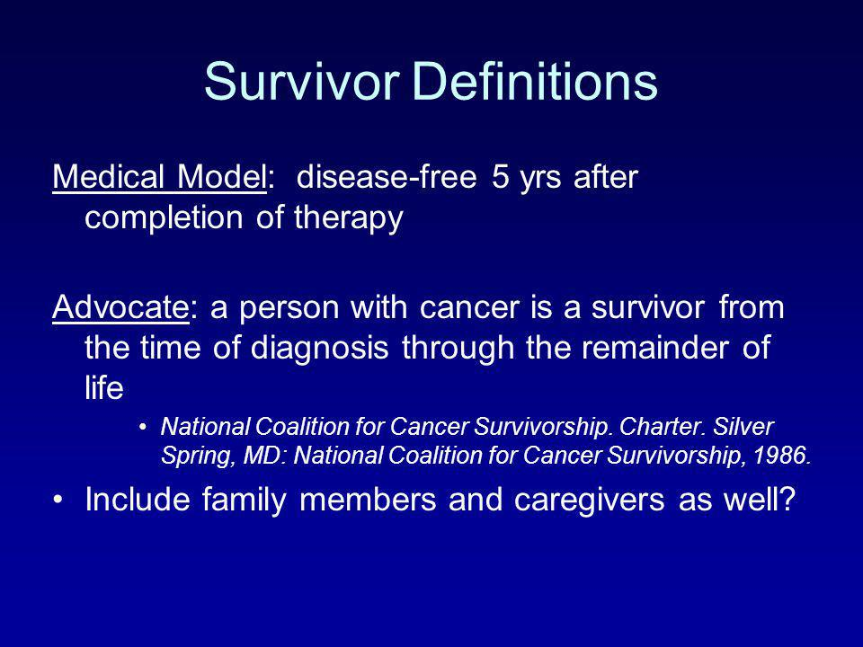 Survivor Definitions Medical Model: disease-free 5 yrs after completion of therapy.
