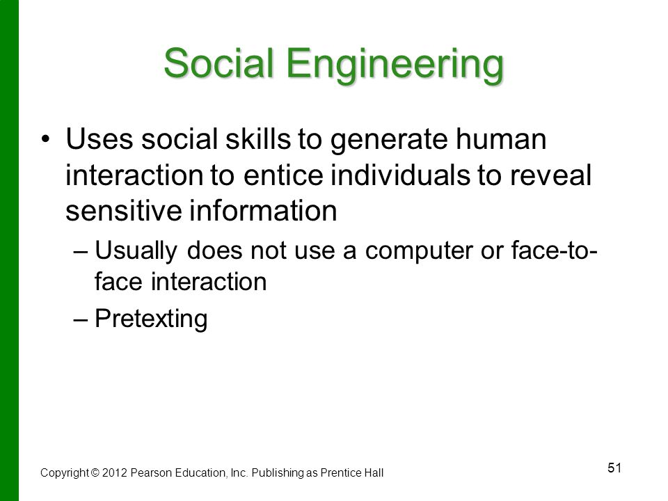 Social Engineering Uses social skills to generate human interaction to entice individuals to reveal sensitive information.