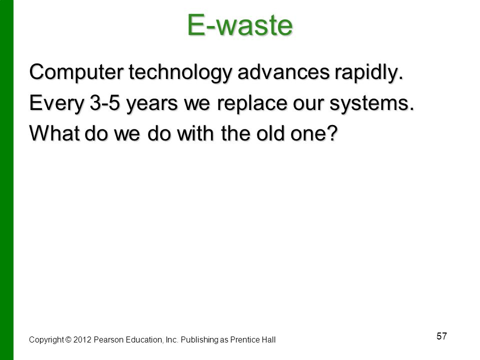 E-waste Computer technology advances rapidly. Every 3-5 years we replace our systems. What do we do with the old one