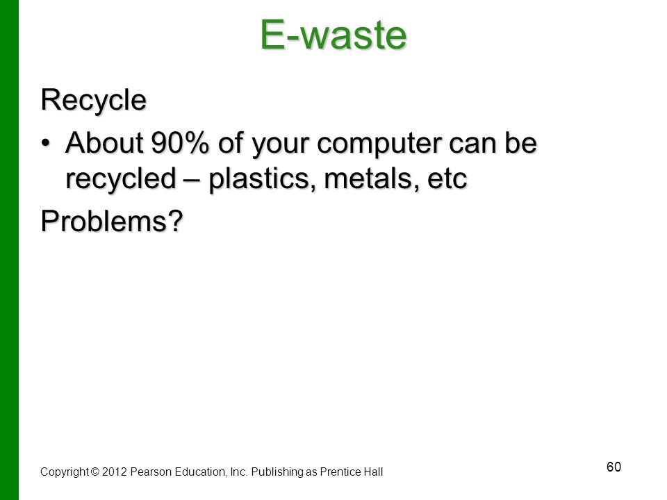 E-waste Recycle. About 90% of your computer can be recycled – plastics, metals, etc. Problems