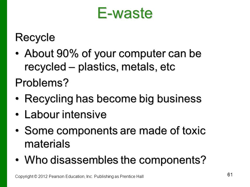 E-waste Recycle. About 90% of your computer can be recycled – plastics, metals, etc. Problems Recycling has become big business.