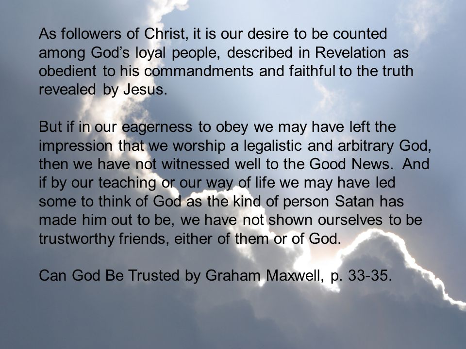 As followers of Christ, it is our desire to be counted among God's loyal people, described in Revelation as obedient to his commandments and faithful to the truth revealed by Jesus.