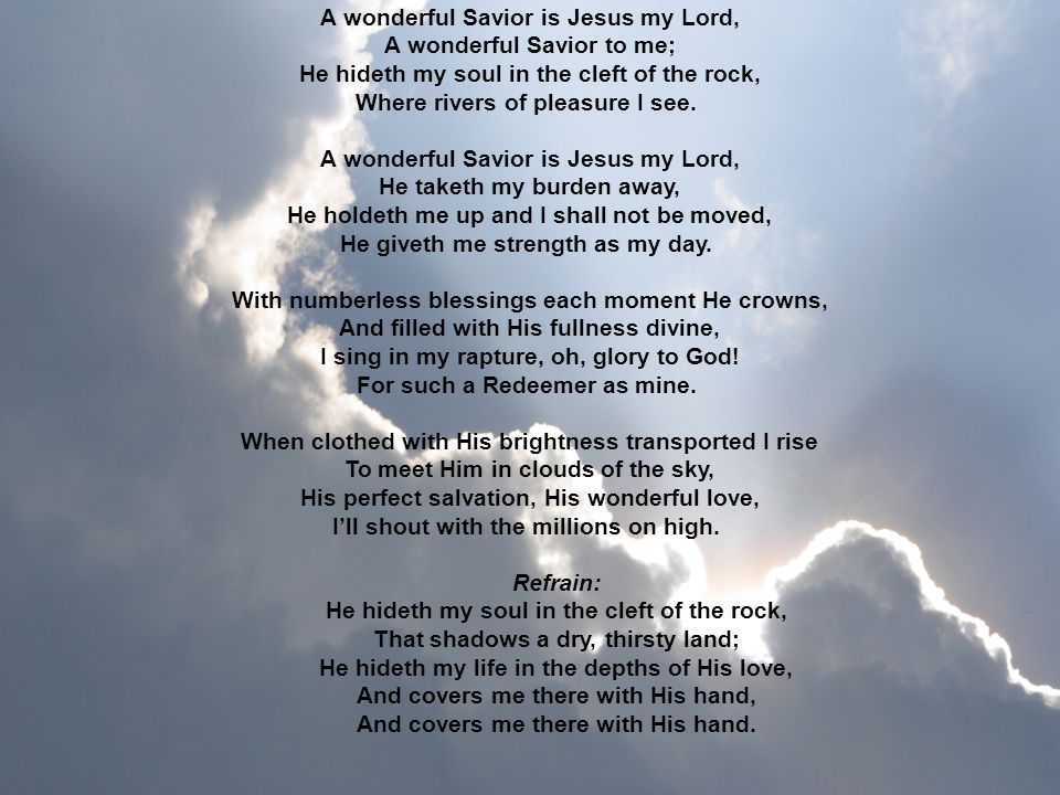 A wonderful Savior is Jesus my Lord, A wonderful Savior to me; He hideth my soul in the cleft of the rock, Where rivers of pleasure I see.