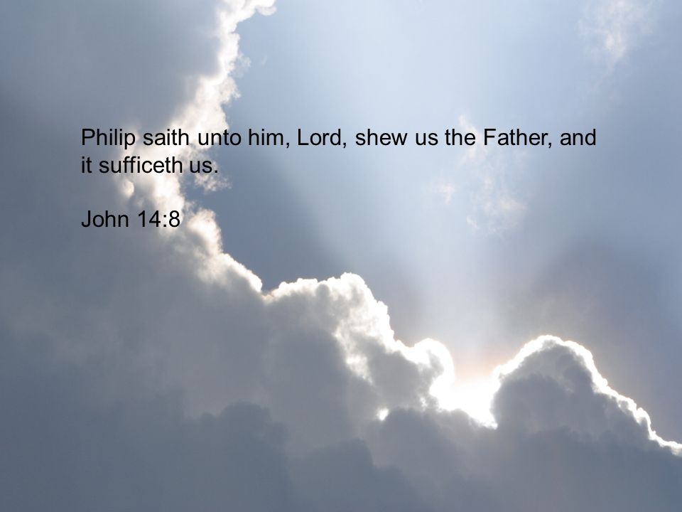 Philip saith unto him, Lord, shew us the Father, and it sufficeth us.