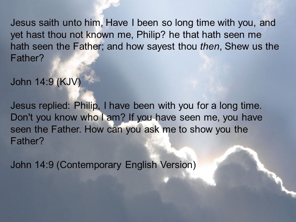 Jesus saith unto him, Have I been so long time with you, and yet hast thou not known me, Philip he that hath seen me hath seen the Father; and how sayest thou then, Shew us the Father