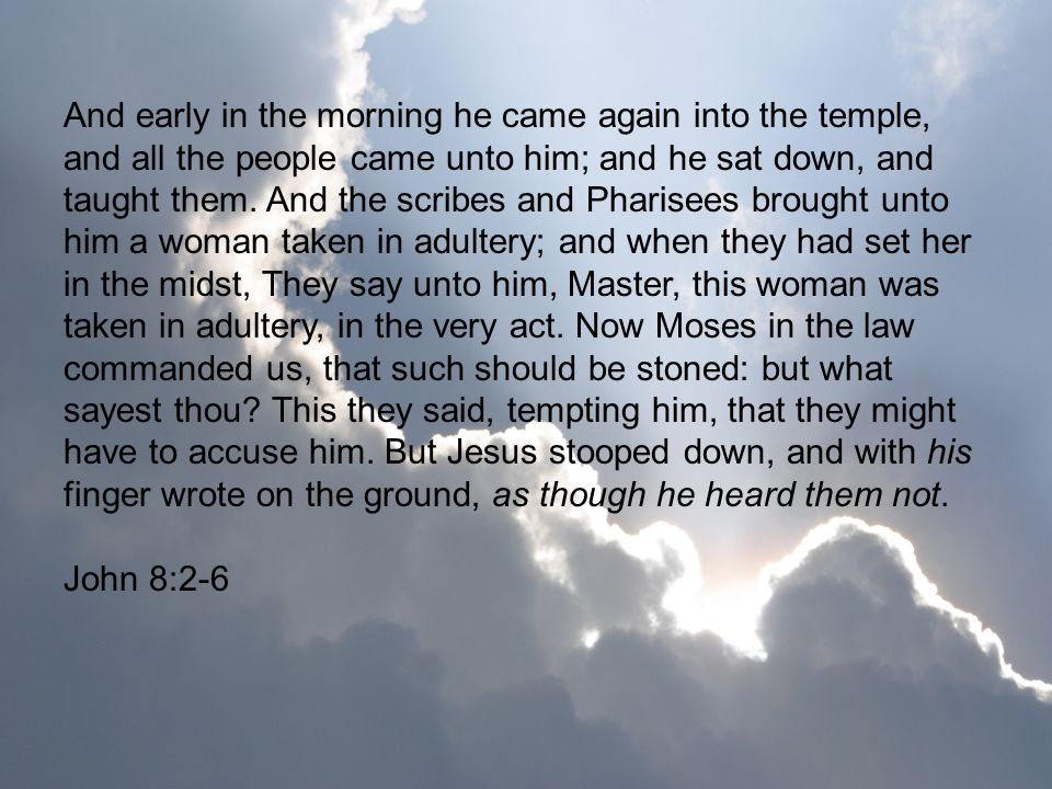 And early in the morning he came again into the temple, and all the people came unto him; and he sat down, and taught them. And the scribes and Pharisees brought unto him a woman taken in adultery; and when they had set her in the midst, They say unto him, Master, this woman was taken in adultery, in the very act. Now Moses in the law commanded us, that such should be stoned: but what sayest thou This they said, tempting him, that they might have to accuse him. But Jesus stooped down, and with his finger wrote on the ground, as though he heard them not.