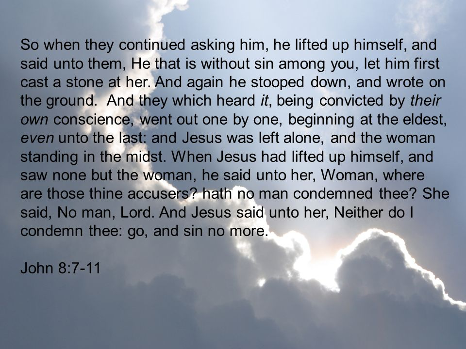 So when they continued asking him, he lifted up himself, and said unto them, He that is without sin among you, let him first cast a stone at her. And again he stooped down, and wrote on the ground. And they which heard it, being convicted by their own conscience, went out one by one, beginning at the eldest, even unto the last: and Jesus was left alone, and the woman standing in the midst. When Jesus had lifted up himself, and saw none but the woman, he said unto her, Woman, where are those thine accusers hath no man condemned thee She said, No man, Lord. And Jesus said unto her, Neither do I condemn thee: go, and sin no more.