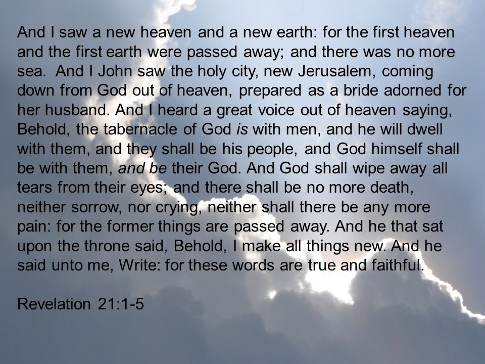 And I saw a new heaven and a new earth: for the first heaven and the first earth were passed away; and there was no more sea. And I John saw the holy city, new Jerusalem, coming down from God out of heaven, prepared as a bride adorned for her husband. And I heard a great voice out of heaven saying, Behold, the tabernacle of God is with men, and he will dwell with them, and they shall be his people, and God himself shall be with them, and be their God. And God shall wipe away all tears from their eyes; and there shall be no more death, neither sorrow, nor crying, neither shall there be any more pain: for the former things are passed away. And he that sat upon the throne said, Behold, I make all things new. And he said unto me, Write: for these words are true and faithful.