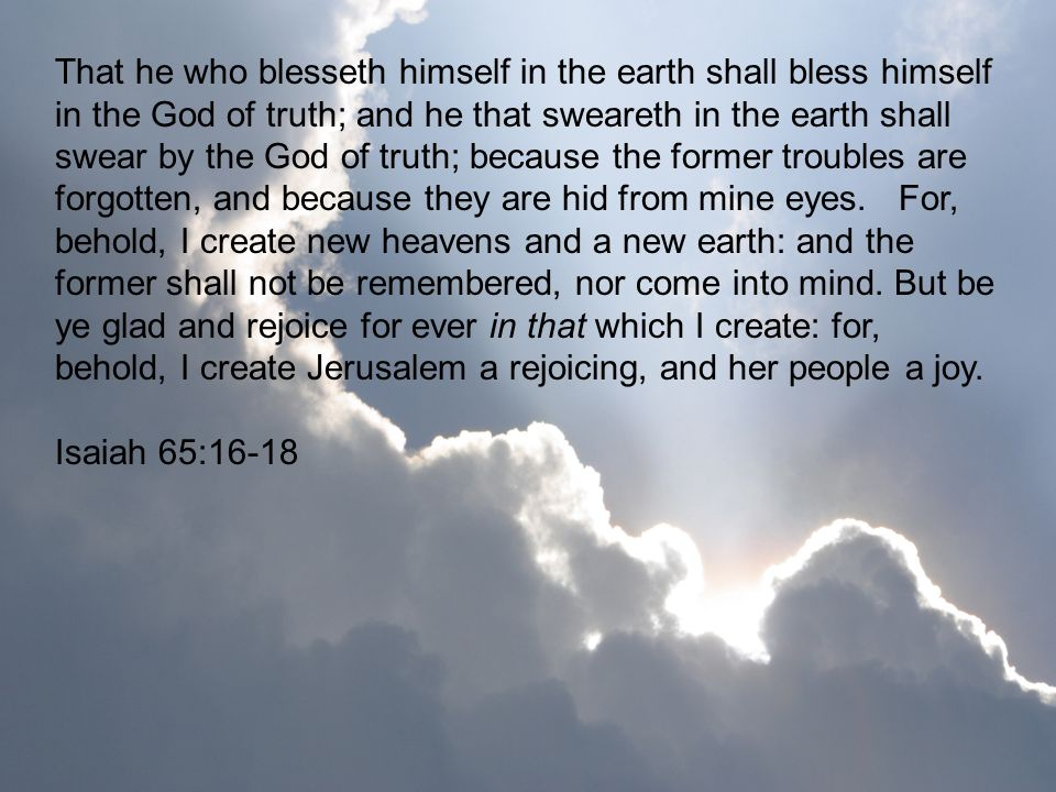 That he who blesseth himself in the earth shall bless himself in the God of truth; and he that sweareth in the earth shall swear by the God of truth; because the former troubles are forgotten, and because they are hid from mine eyes. For, behold, I create new heavens and a new earth: and the former shall not be remembered, nor come into mind. But be ye glad and rejoice for ever in that which I create: for, behold, I create Jerusalem a rejoicing, and her people a joy.