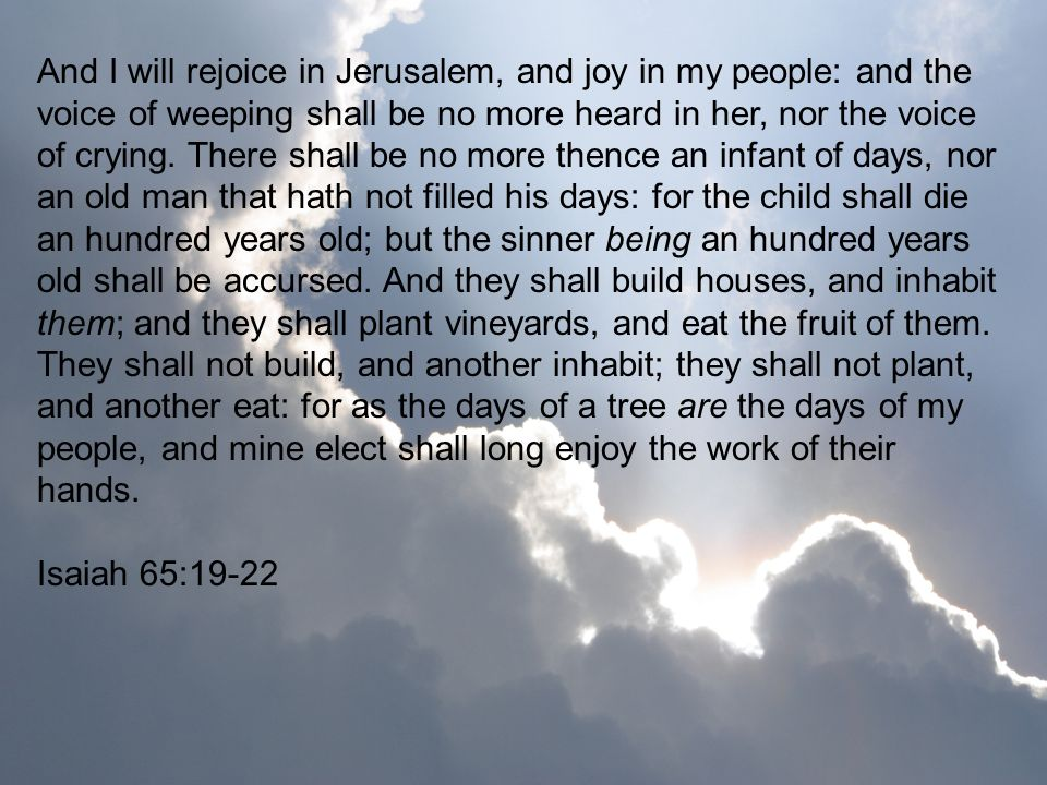 And I will rejoice in Jerusalem, and joy in my people: and the voice of weeping shall be no more heard in her, nor the voice of crying. There shall be no more thence an infant of days, nor an old man that hath not filled his days: for the child shall die an hundred years old; but the sinner being an hundred years old shall be accursed. And they shall build houses, and inhabit them; and they shall plant vineyards, and eat the fruit of them. They shall not build, and another inhabit; they shall not plant, and another eat: for as the days of a tree are the days of my people, and mine elect shall long enjoy the work of their hands.