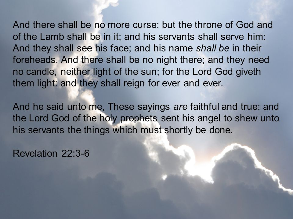 And there shall be no more curse: but the throne of God and of the Lamb shall be in it; and his servants shall serve him: And they shall see his face; and his name shall be in their foreheads. And there shall be no night there; and they need no candle, neither light of the sun; for the Lord God giveth them light: and they shall reign for ever and ever.