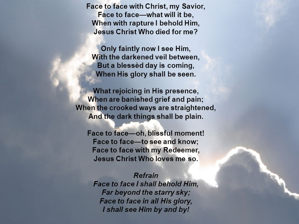 Face to face with Christ, my Savior, Face to face—what will it be, When with rapture I behold Him, Jesus Christ Who died for me