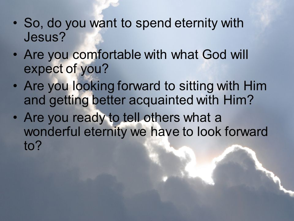 So, do you want to spend eternity with Jesus