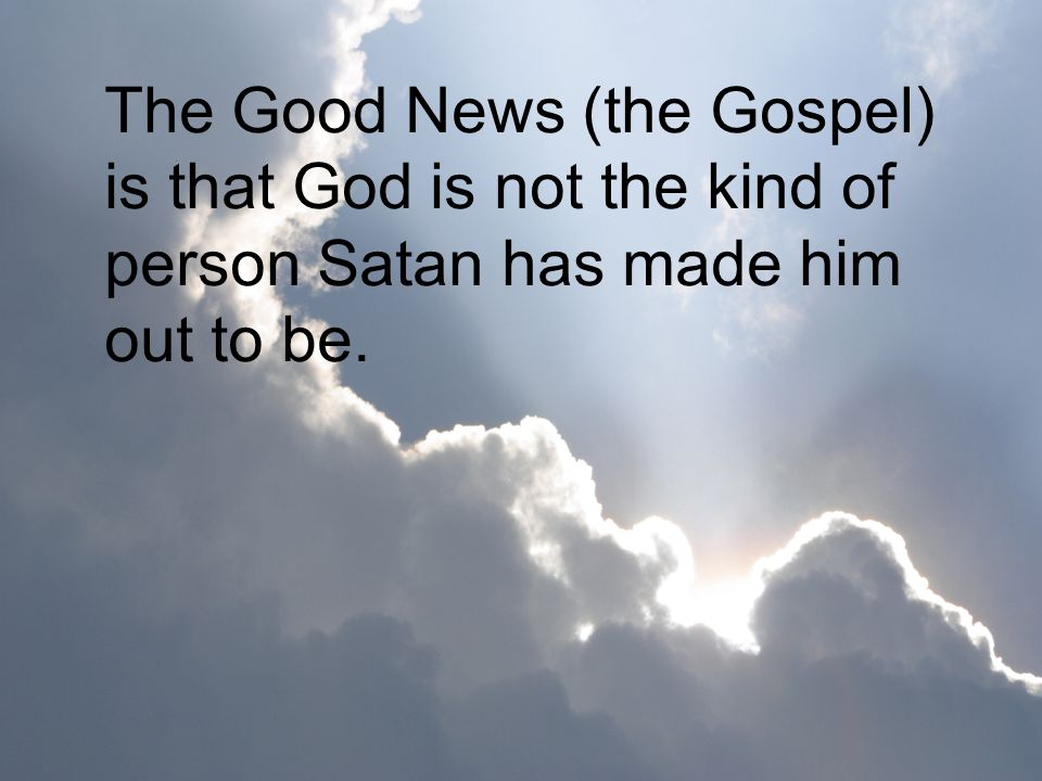 The Good News (the Gospel) is that God is not the kind of person Satan has made him out to be.