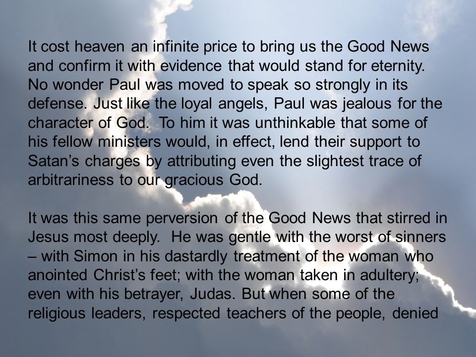It cost heaven an infinite price to bring us the Good News and confirm it with evidence that would stand for eternity. No wonder Paul was moved to speak so strongly in its defense. Just like the loyal angels, Paul was jealous for the character of God. To him it was unthinkable that some of his fellow ministers would, in effect, lend their support to Satan's charges by attributing even the slightest trace of arbitrariness to our gracious God.