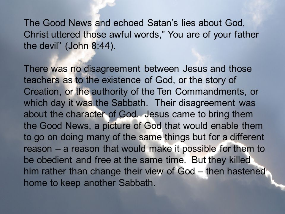 The Good News and echoed Satan's lies about God, Christ uttered those awful words, You are of your father the devil (John 8:44).